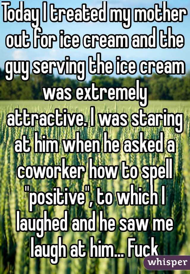 "Today I treated my mother out for ice cream and the guy serving the ice cream was extremely attractive. I was staring at him when he asked a coworker how to spell ""positive"", to which I laughed and he saw me laugh at him... Fuck"