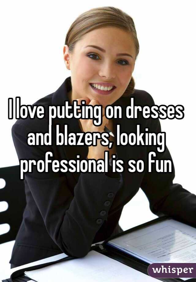 I love putting on dresses and blazers, looking professional is so fun