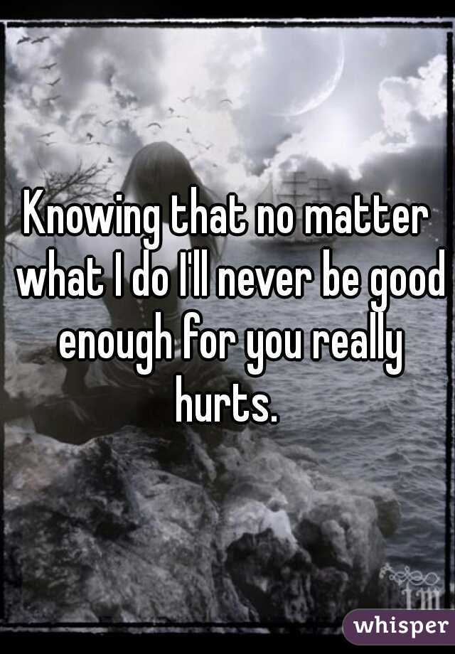 Knowing that no matter what I do I'll never be good enough for you really hurts.