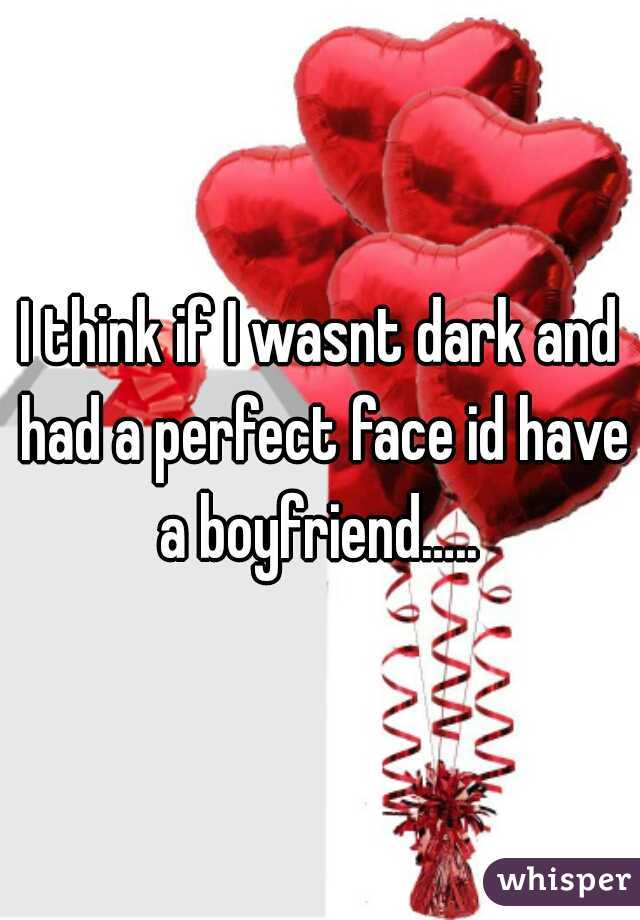 I think if I wasnt dark and had a perfect face id have a boyfriend…..