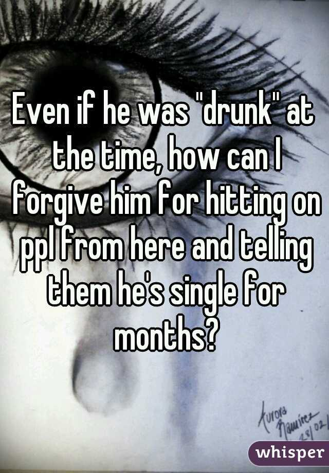 """Even if he was """"drunk"""" at the time, how can I forgive him for hitting on ppl from here and telling them he's single for months?"""