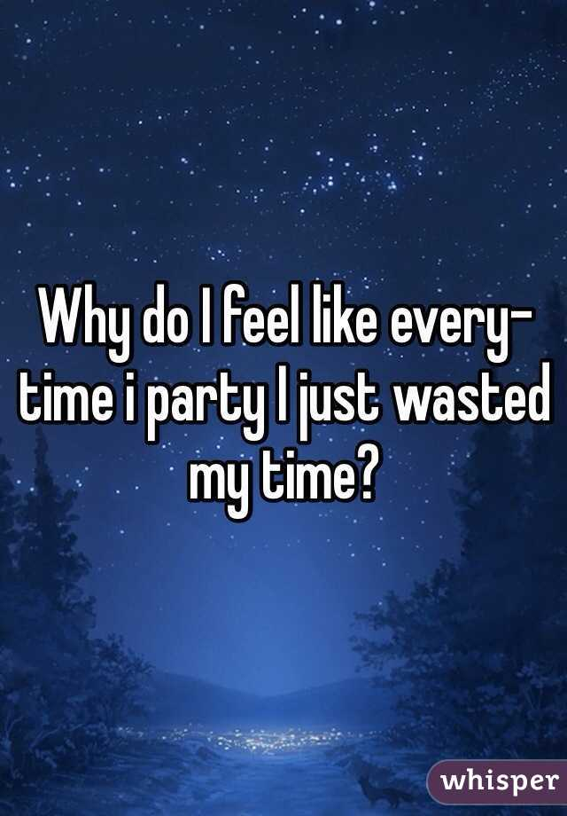 Why do I feel like every-time i party I just wasted my time?