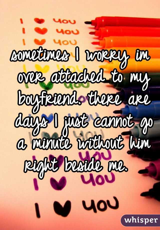 sometimes I worry im over attached to my boyfriend. there are days I just cannot go a minute without him right beside me.