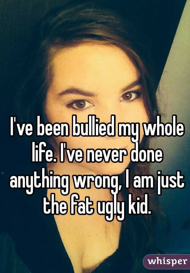 I've been bullied my whole life. I've never done anything wrong, I am just the fat ugly kid.
