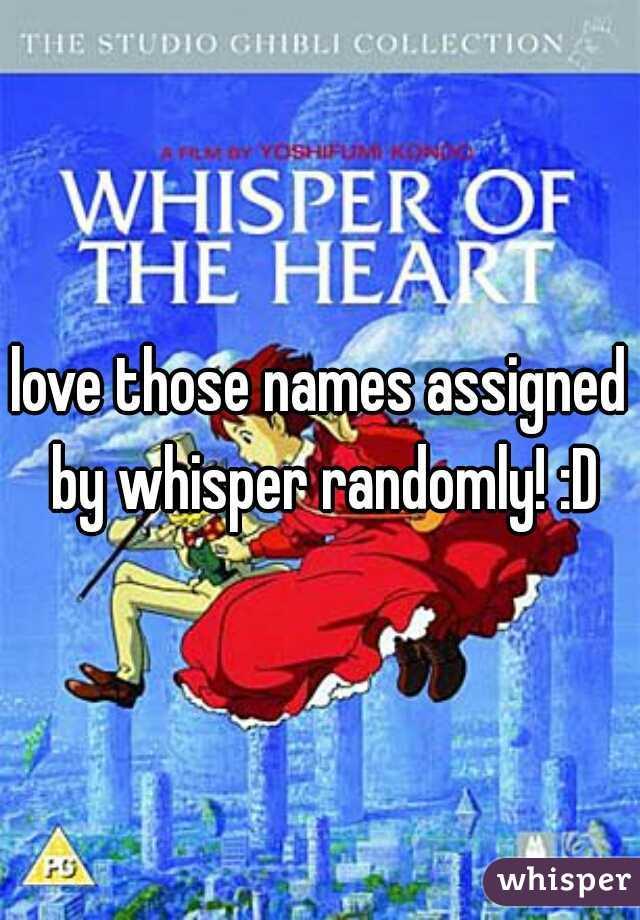 love those names assigned by whisper randomly! :D