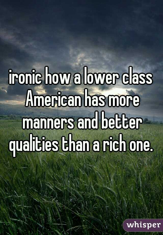 ironic how a lower class American has more manners and better qualities than a rich one.