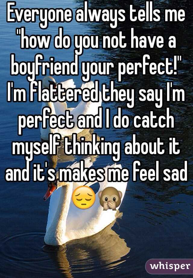 "Everyone always tells me ""how do you not have a boyfriend your perfect!""  I'm flattered they say I'm perfect and I do catch myself thinking about it and it's makes me feel sad 😔🙊"