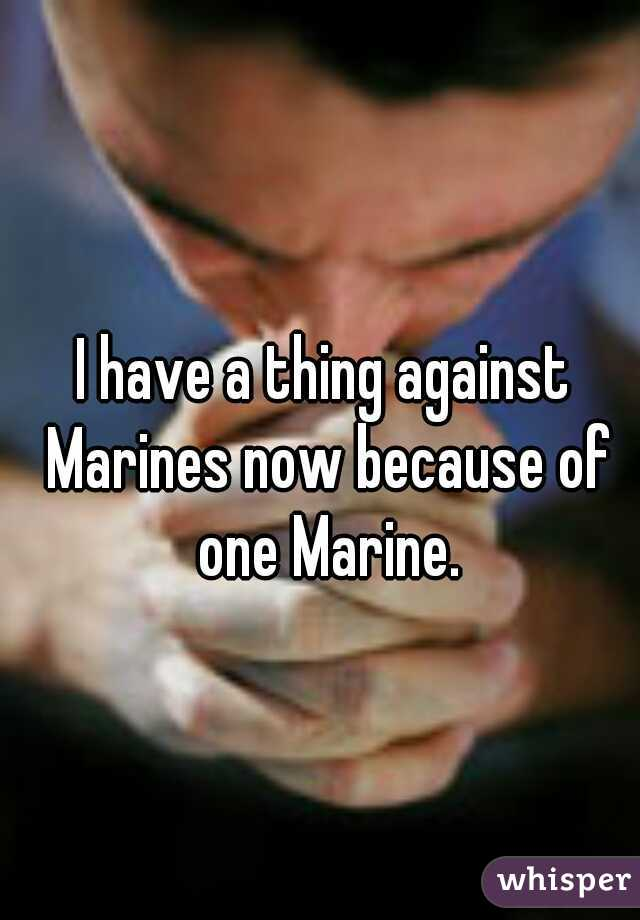 I have a thing against Marines now because of one Marine.