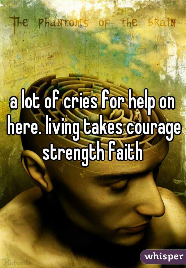 a lot of cries for help on here. living takes courage strength faith