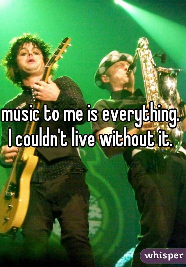 music to me is everything.  I couldn't live without it.