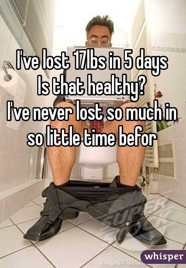 I've lost 17lbs in 5 days Is that healthy? I've never lost so much in so little time befor