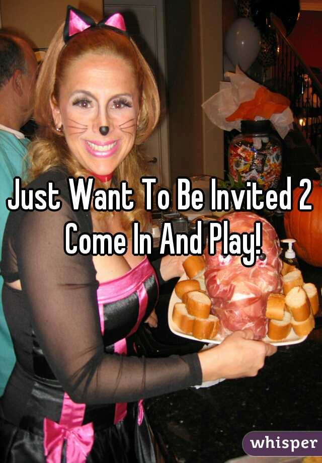 Just Want To Be Invited 2 Come In And Play!