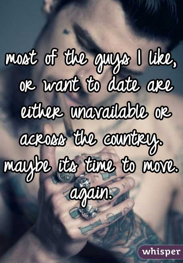 most of the guys I like, or want to date are either unavailable or across the country.  maybe its time to move. again.