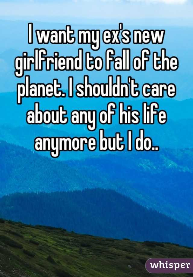 I want my ex's new girlfriend to fall of the planet. I shouldn't care about any of his life anymore but I do..