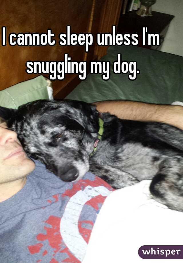 I cannot sleep unless I'm snuggling my dog.