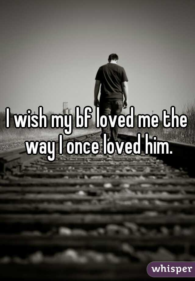 I wish my bf loved me the way I once loved him.