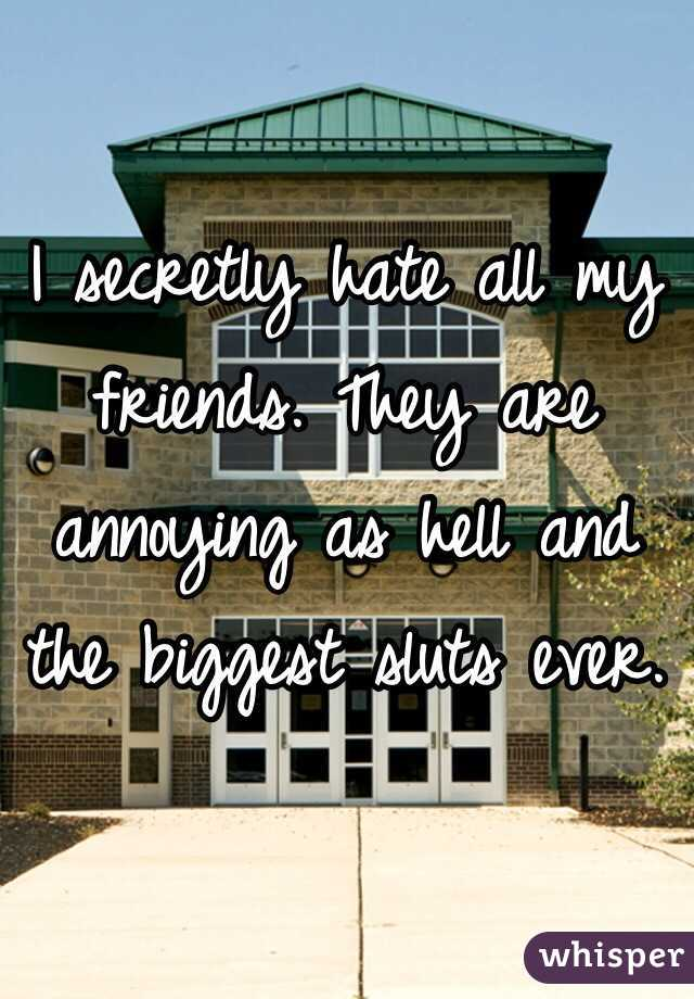 I secretly hate all my friends. They are annoying as hell and the biggest sluts ever.