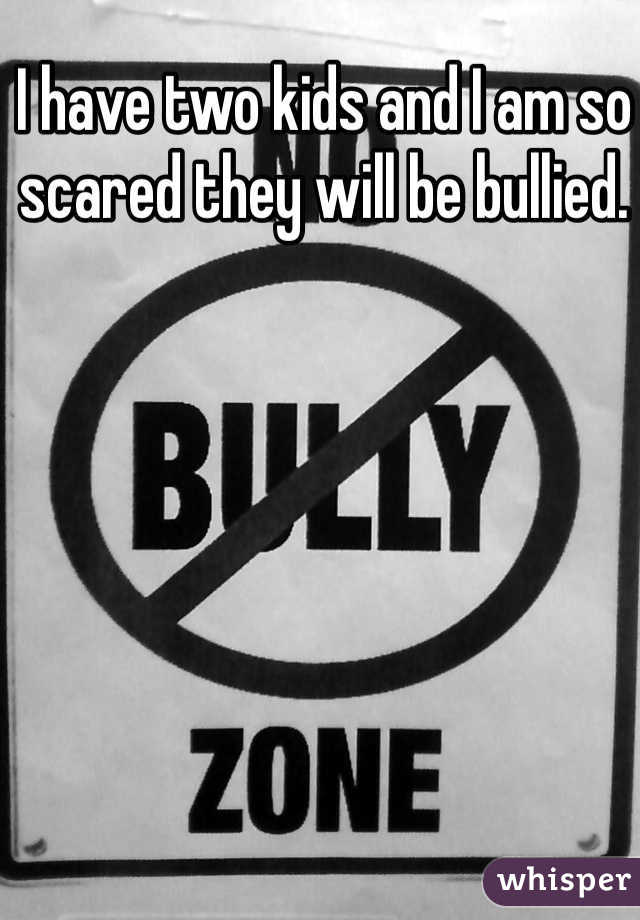 I have two kids and I am so scared they will be bullied.