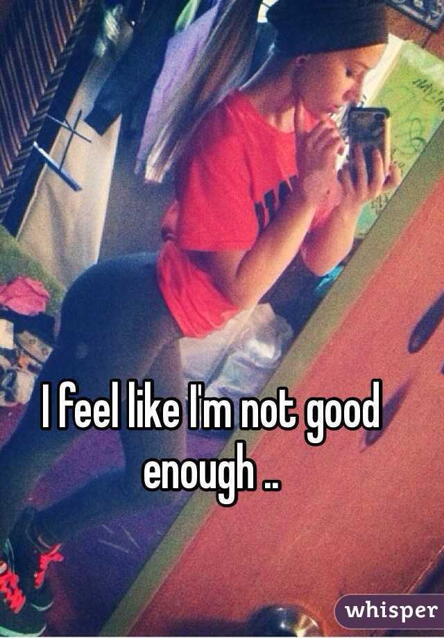 I feel like I'm not good enough ..