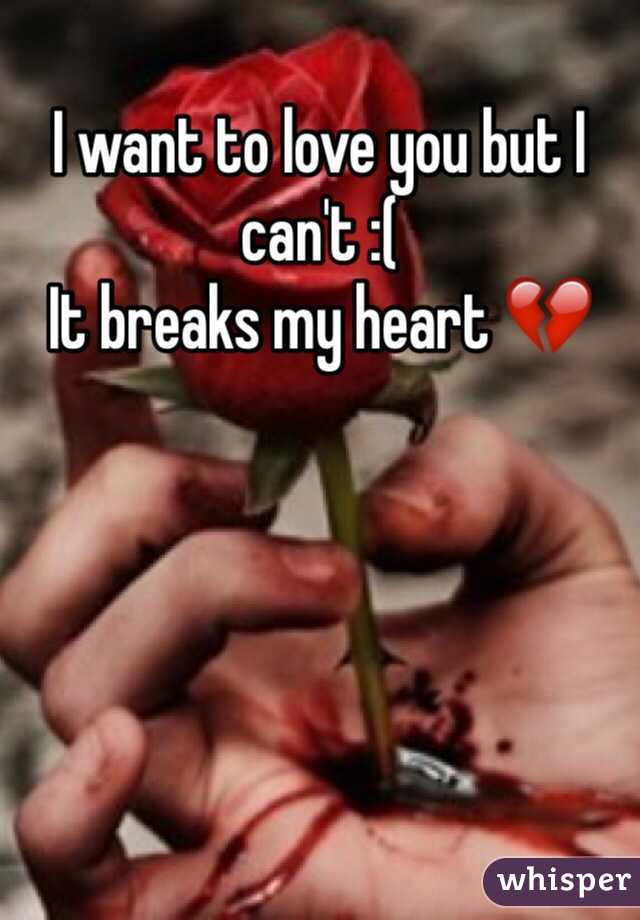 I want to love you but I can't :(  It breaks my heart 💔
