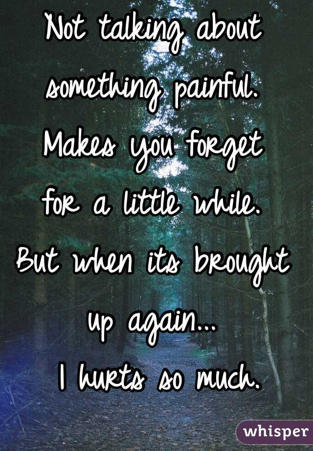 Not talking about something painful.  Makes you forget  for a little while.  But when its brought up again...  I hurts so much.