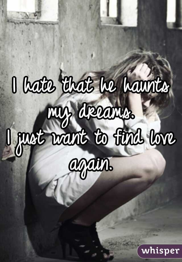 I hate that he haunts my dreams.     I just want to find love again.