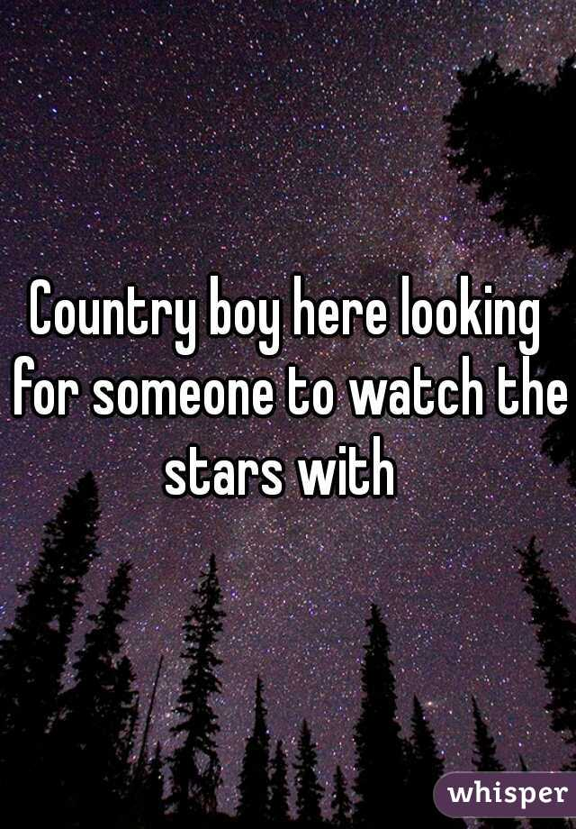 Country boy here looking for someone to watch the stars with