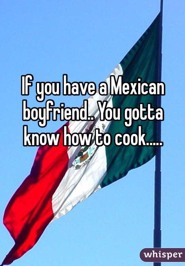 If you have a Mexican boyfriend.. You gotta know how to cook.....