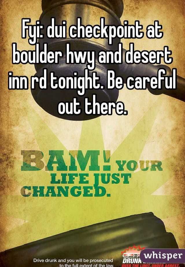 Fyi: dui checkpoint at boulder hwy and desert inn rd tonight. Be careful out there.