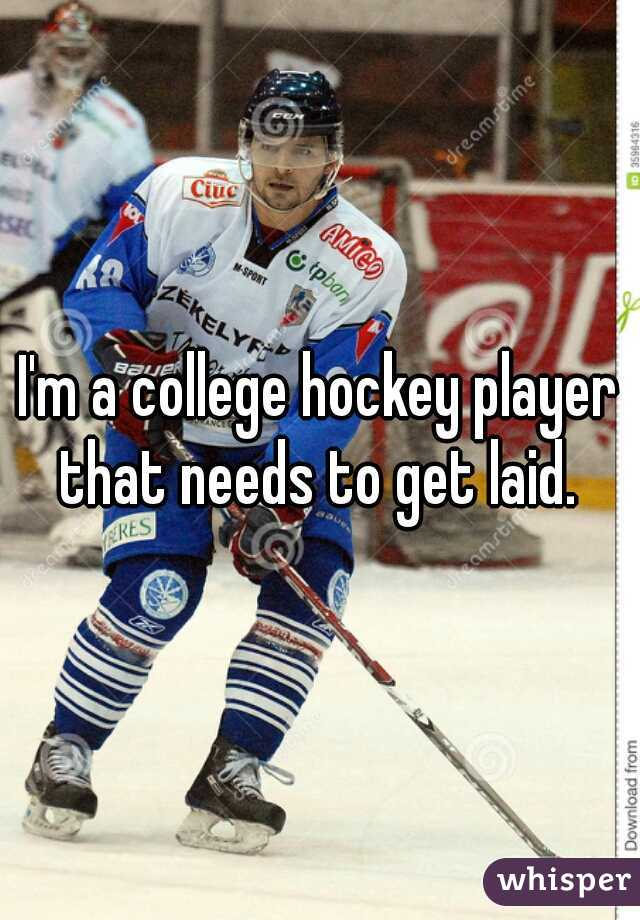 I'm a college hockey player that needs to get laid.