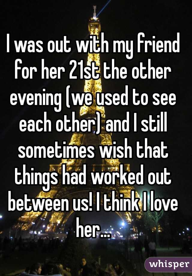 I was out with my friend for her 21st the other evening (we used to see each other) and I still sometimes wish that things had worked out between us! I think I love her...