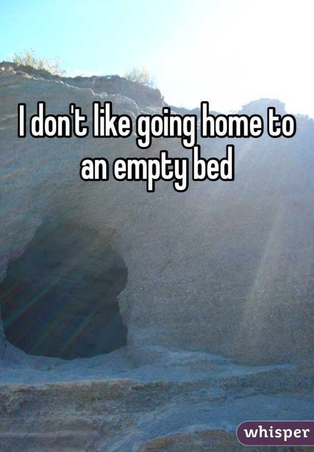 I don't like going home to an empty bed