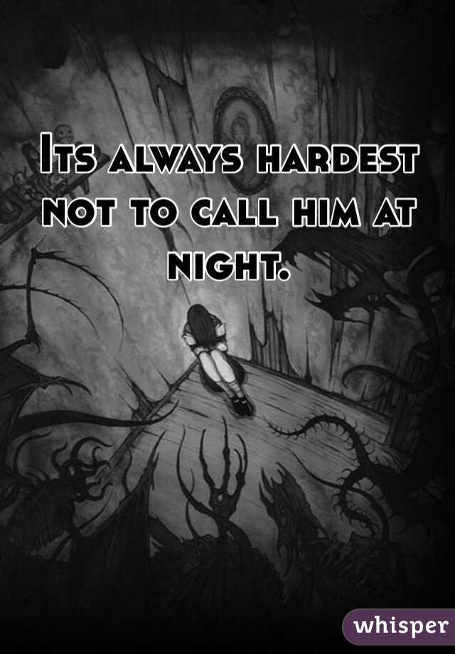 Its always hardest not to call him at night.