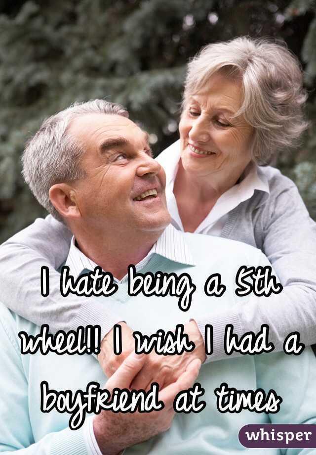 I hate being a 5th wheel!! I wish I had a boyfriend at times