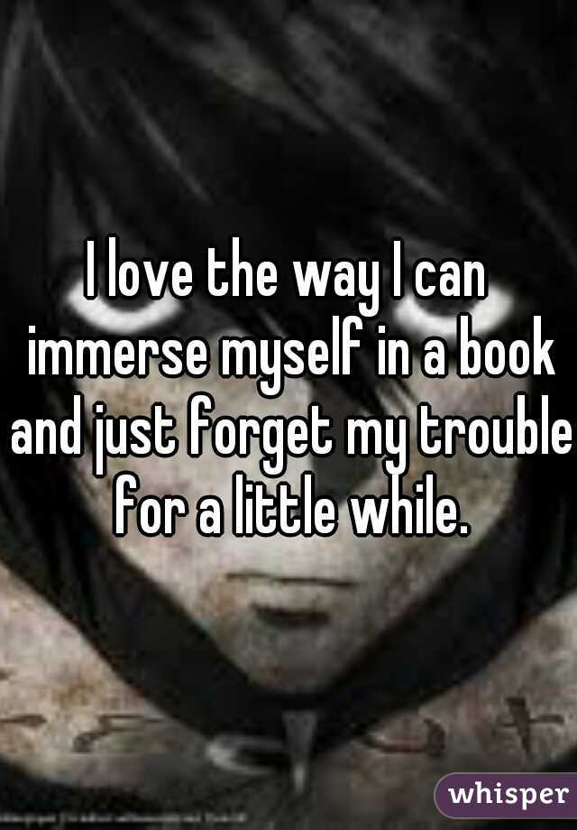 I love the way I can immerse myself in a book and just forget my trouble for a little while.