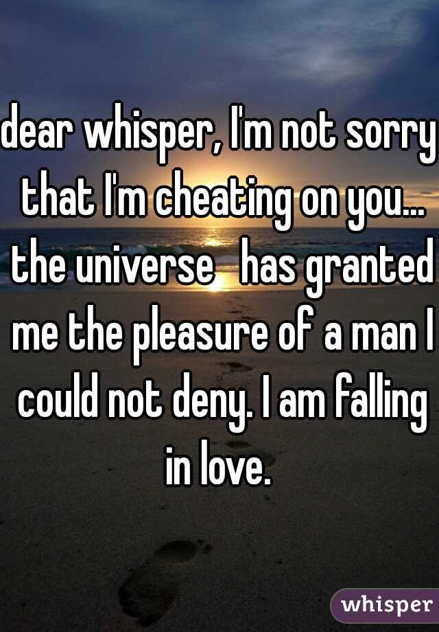 dear whisper, I'm not sorry that I'm cheating on you... the universe   has granted me the pleasure of a man I could not deny. I am falling in love.