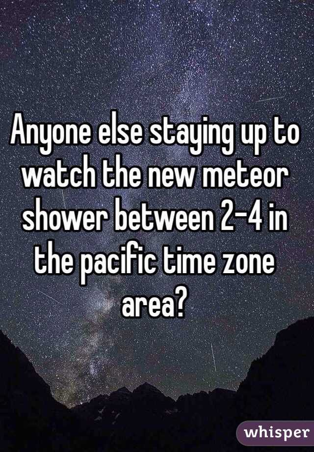 Anyone else staying up to watch the new meteor shower between 2-4 in the pacific time zone area?