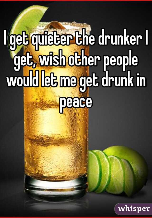 I get quieter the drunker I get, wish other people would let me get drunk in peace