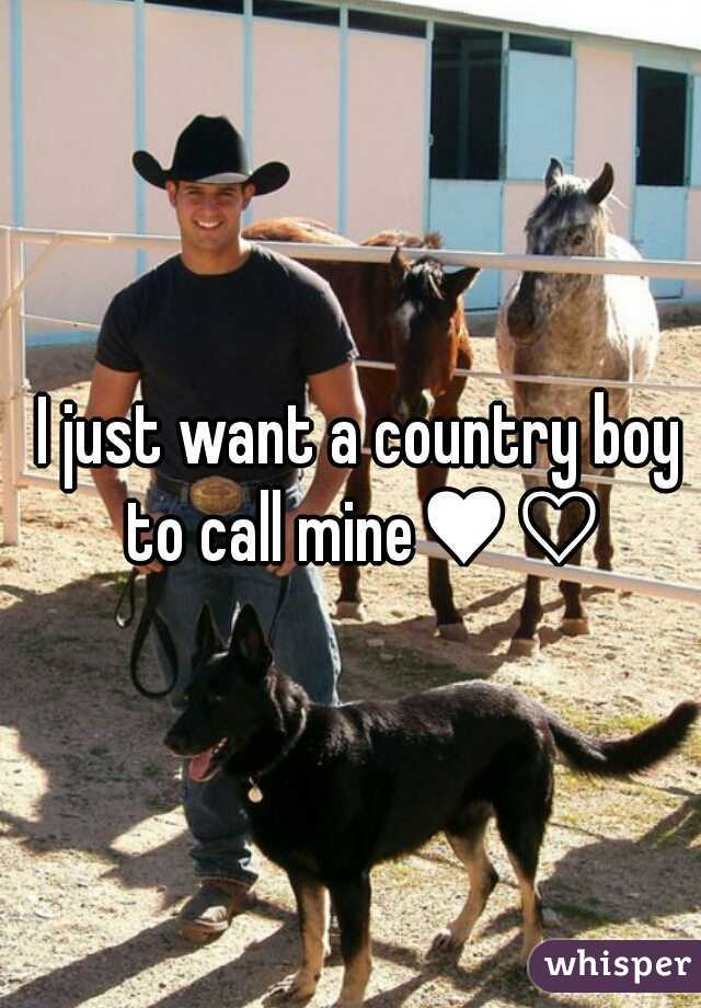 I just want a country boy to call mine♥♡