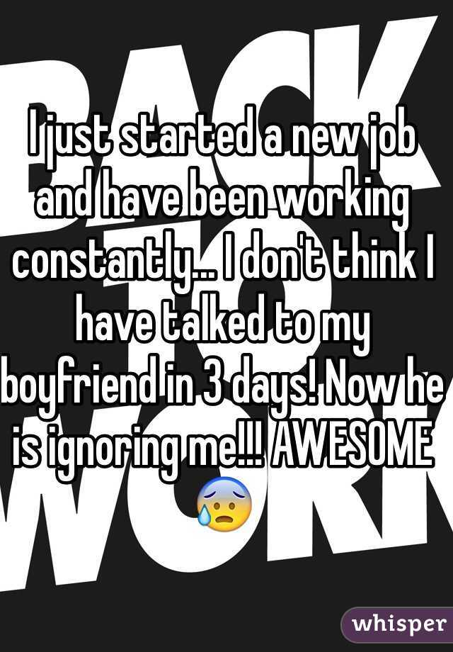 I just started a new job and have been working constantly... I don't think I have talked to my boyfriend in 3 days! Now he is ignoring me!!! AWESOME😰