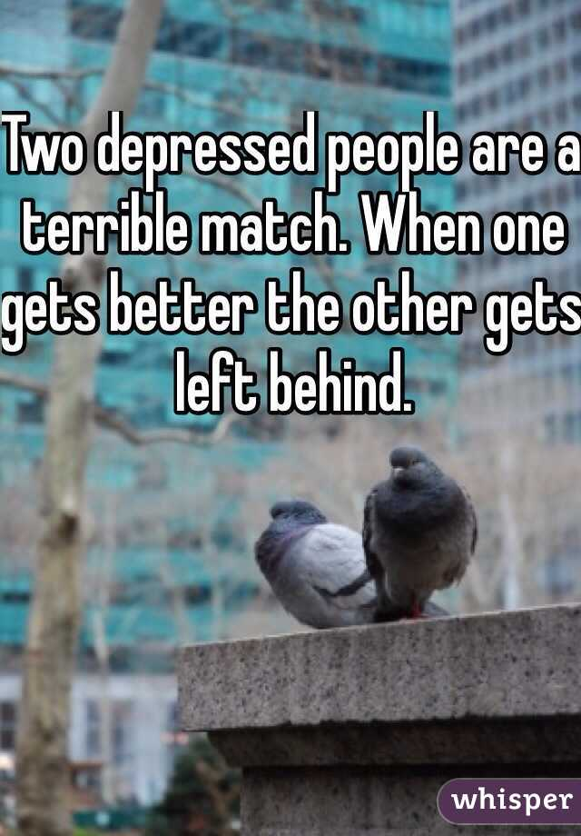 Two depressed people are a terrible match. When one gets better the other gets left behind.