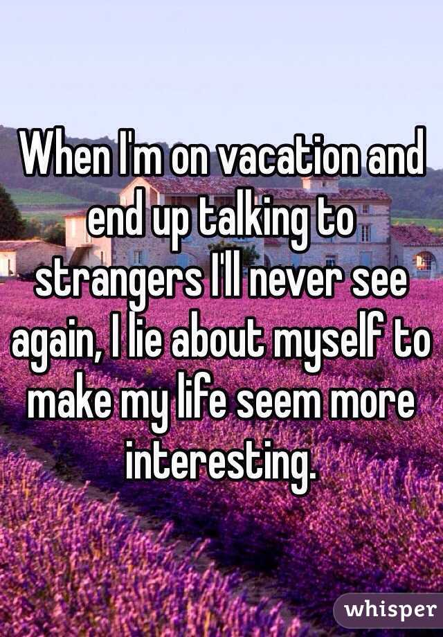 When I'm on vacation and end up talking to strangers I'll never see again, I lie about myself to make my life seem more interesting.