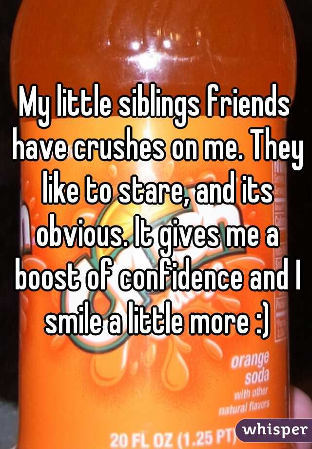 My little siblings friends have crushes on me. They like to stare, and its obvious. It gives me a boost of confidence and I smile a little more :)