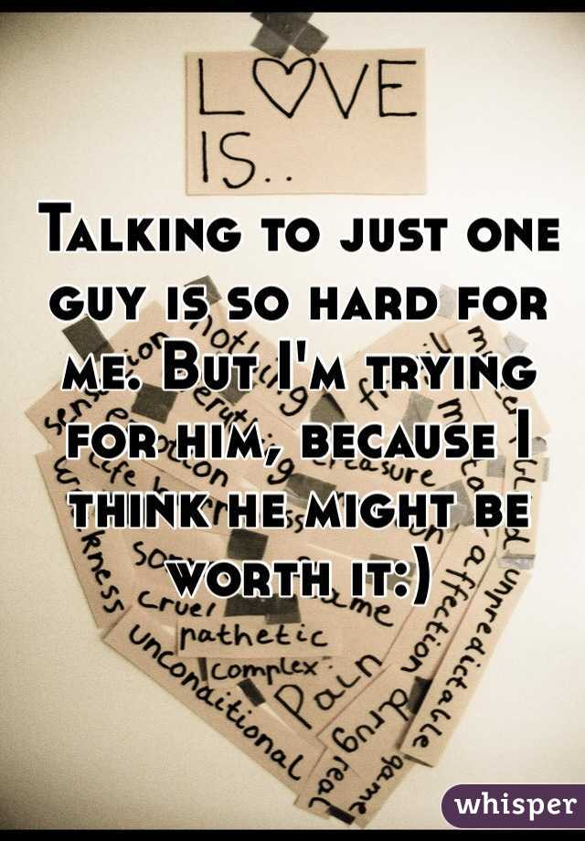 Talking to just one guy is so hard for me. But I'm trying for him, because I think he might be worth it:)