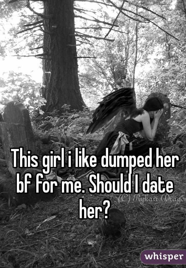 This girl i like dumped her bf for me. Should I date her?