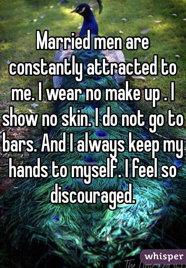 Married men are constantly attracted to me. I wear no make up . I show no skin. I do not go to bars. And I always keep my hands to myself. I feel so discouraged.