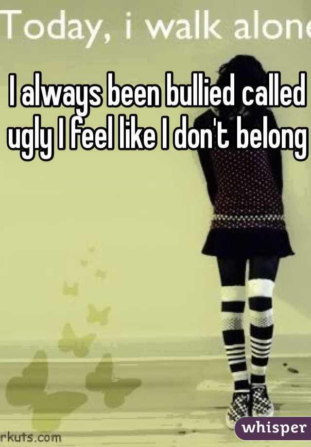 I always been bullied called ugly I feel like I don't belong