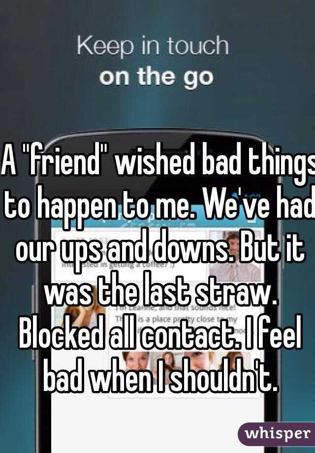 """A """"friend"""" wished bad things to happen to me. We've had our ups and downs. But it was the last straw. Blocked all contact. I feel bad when I shouldn't."""