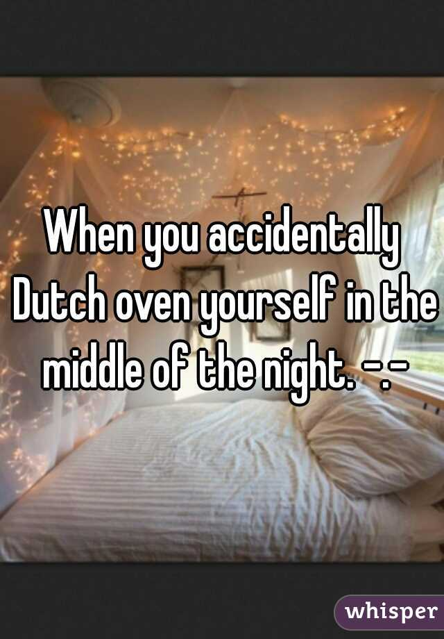 When you accidentally Dutch oven yourself in the middle of the night. -.-