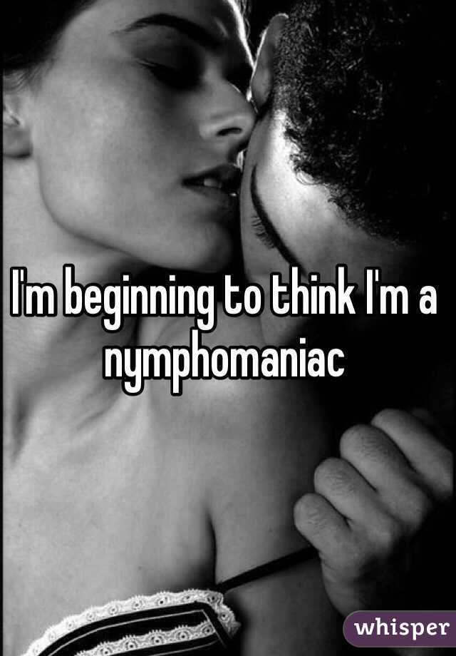 I'm beginning to think I'm a nymphomaniac